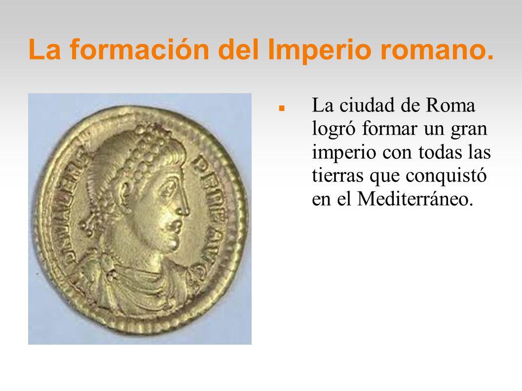 La formación del Imperio romano. La ciudad de Roma logró formar un gran imperio con todas las tierras que conquistó en el Mediterráneo.