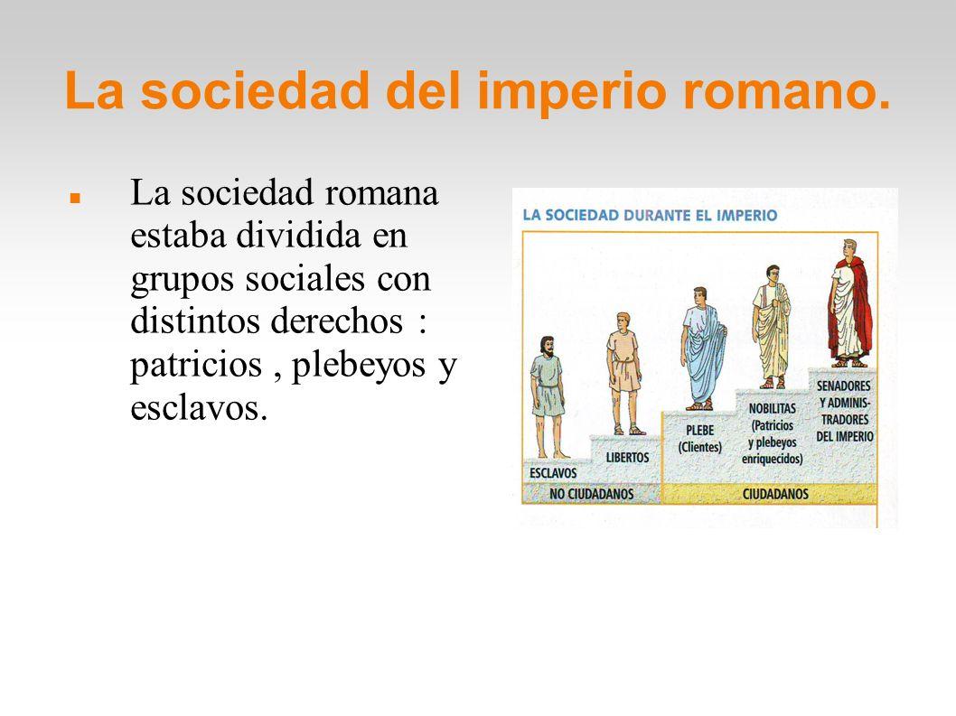 La sociedad del imperio romano. La sociedad romana estaba dividida en grupos sociales con distintos derechos : patricios, plebeyos y esclavos.