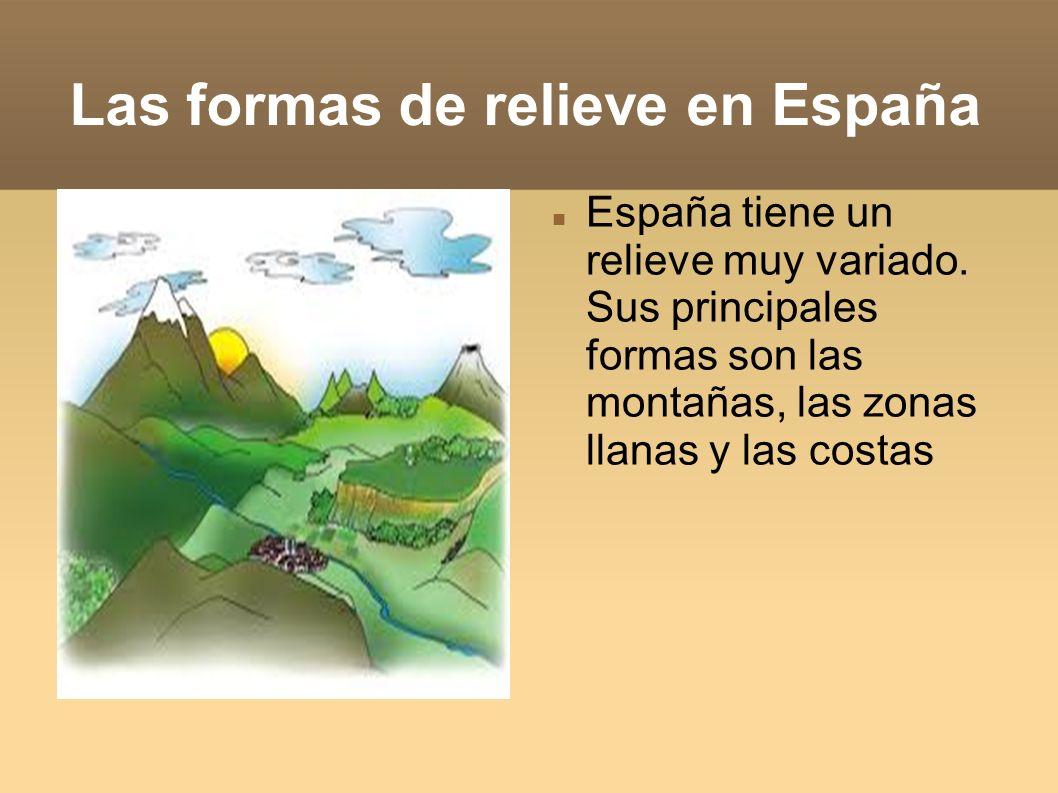 Las formas de relieve en España España tiene un relieve muy variado. Sus principales formas son las montañas, las zonas llanas y las costas