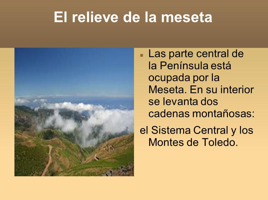 El relieve de la meseta Las parte central de la Península está ocupada por la Meseta. En su interior se levanta dos cadenas montañosas: el Sistema Cen