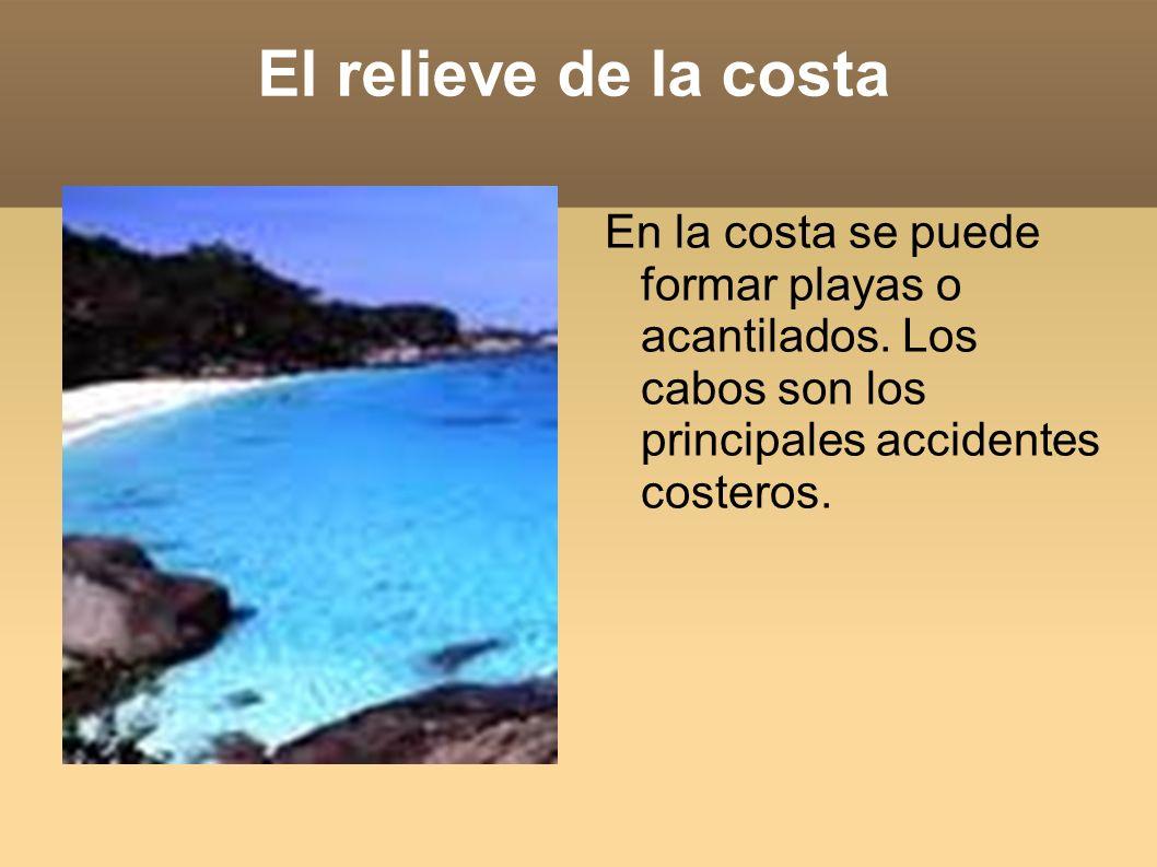 El relieve de la costa En la costa se puede formar playas o acantilados. Los cabos son los principales accidentes costeros.