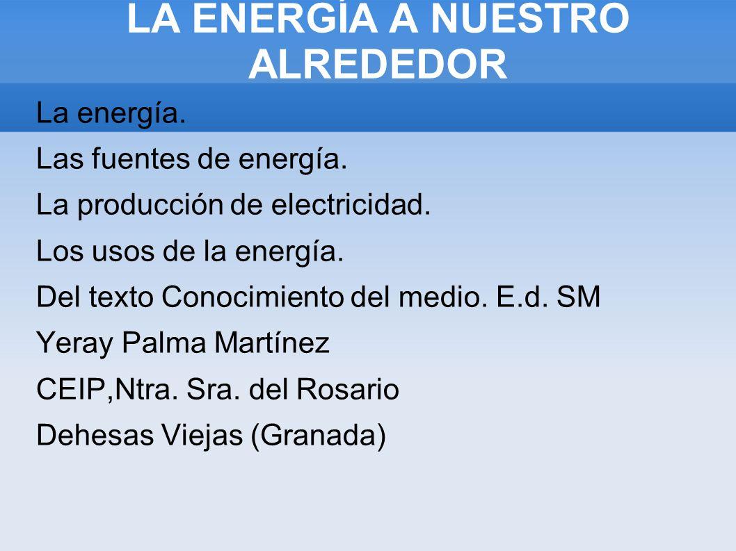 LA ENERGÍA A NUESTRO ALREDEDOR LA ENRGÍA A NUESTRO ALREDEDOR La energía. Las fuentes de energía. La producción de electricidad. Los usos de la energía