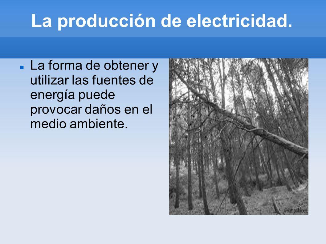 La producción de electricidad. La forma de obtener y utilizar las fuentes de energía puede provocar daños en el medio ambiente.