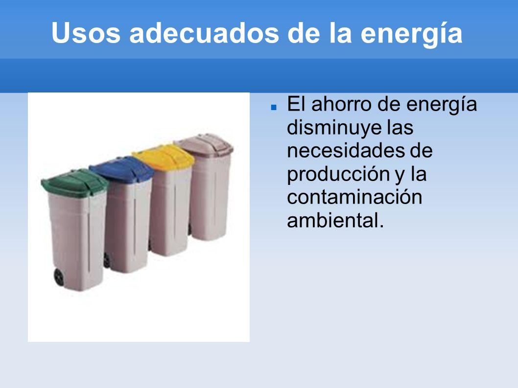 Usos adecuados de la energía El ahorro de energía disminuye las necesidades de producción y la contaminación ambiental.