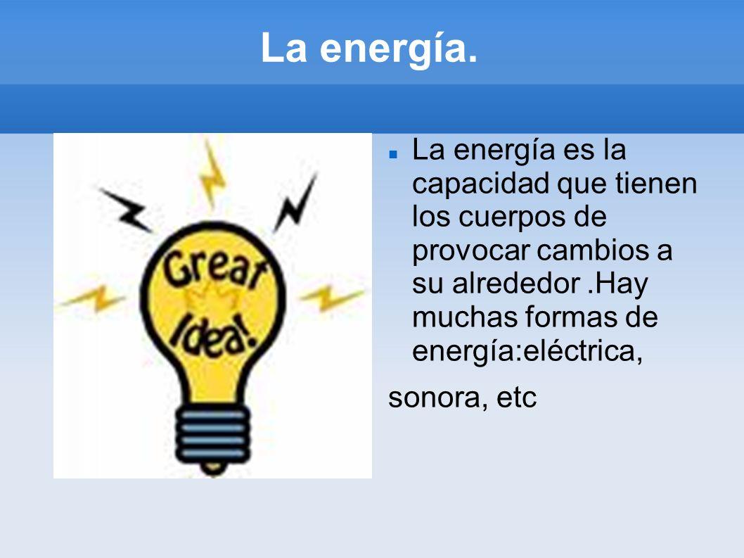 La energía. La energía es la capacidad que tienen los cuerpos de provocar cambios a su alrededor.Hay muchas formas de energía:eléctrica, sonora, etc