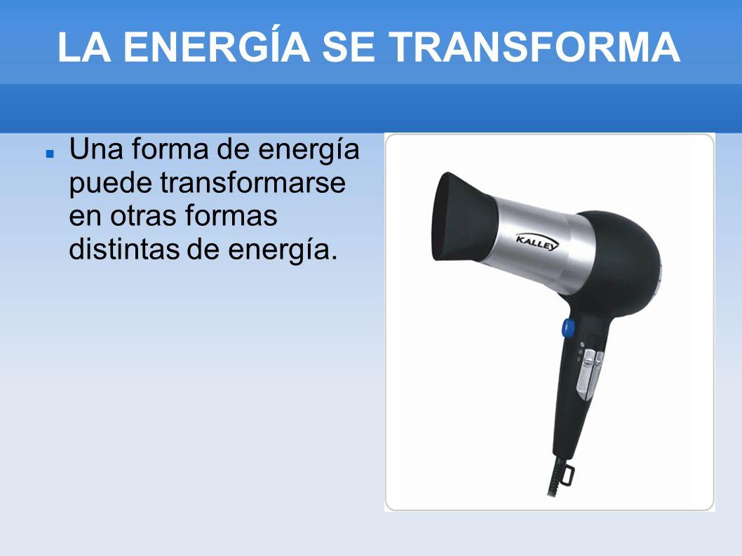 LA ENERGÍA SE TRANSFORMA Una forma de energía puede transformarse en otras formas distintas de energía.