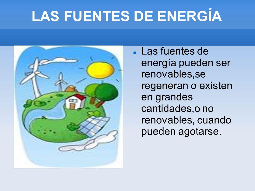 LAS FUENTES DE ENERGÍA Las fuentes de energía pueden ser renovables,se regeneran o existen en grandes cantidades,o no renovables, cuando pueden agotar
