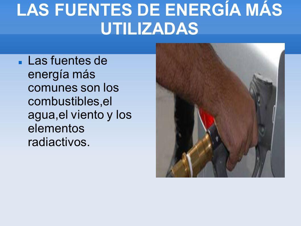 LAS FUENTES DE ENERGÍA MÁS UTILIZADAS Las fuentes de energía más comunes son los combustibles,el agua,el viento y los elementos radiactivos.