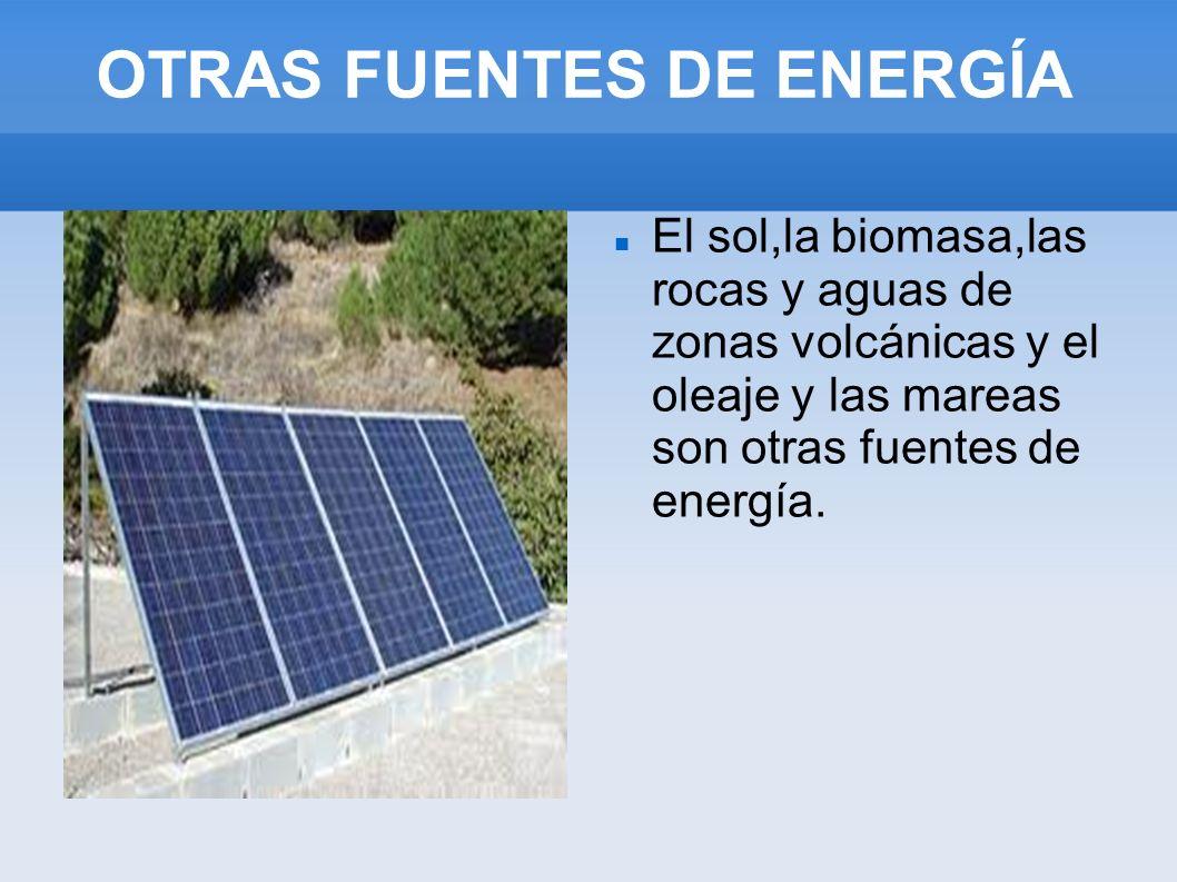 OTRAS FUENTES DE ENERGÍA El sol,la biomasa,las rocas y aguas de zonas volcánicas y el oleaje y las mareas son otras fuentes de energía.