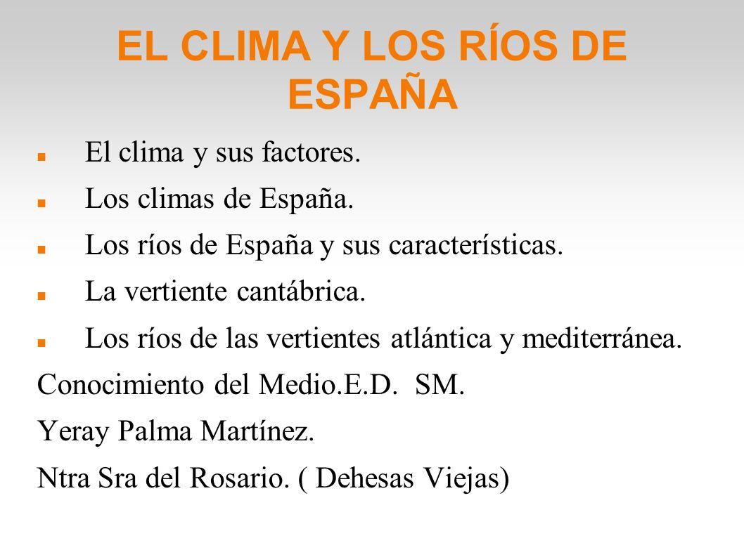 EL CLIMA Y LOS RÍOS DE ESPAÑA El clima y sus factores. Los climas de España. Los ríos de España y sus características. La vertiente cantábrica. Los rí