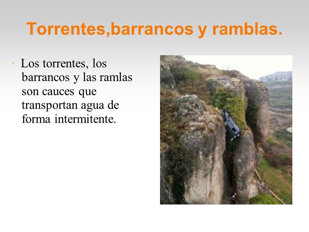 Torrentes,barrancos y ramblas. · Los torrentes, los barrancos y las ramlas son cauces que transportan agua de forma intermitente.