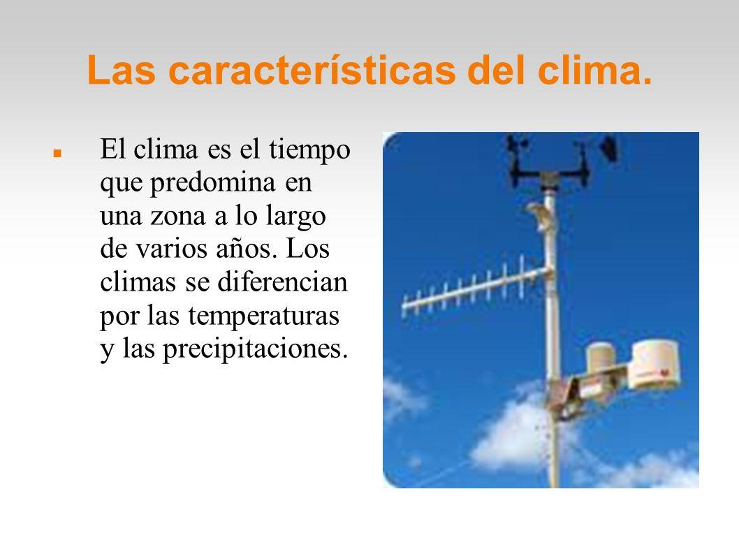 Las características del clima. El clima es el tiempo que predomina en una zona a lo largo de varios años. Los climas se diferencian por las temperatur
