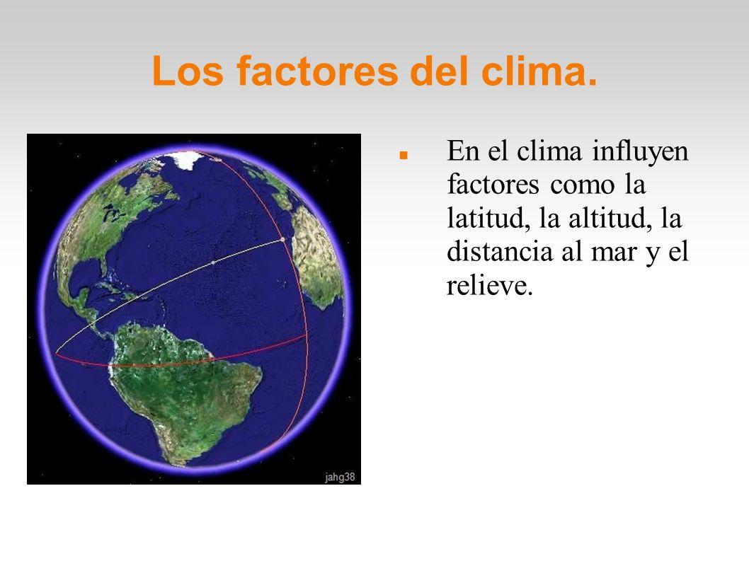 Los factores del clima. En el clima influyen factores como la latitud, la altitud, la distancia al mar y el relieve.