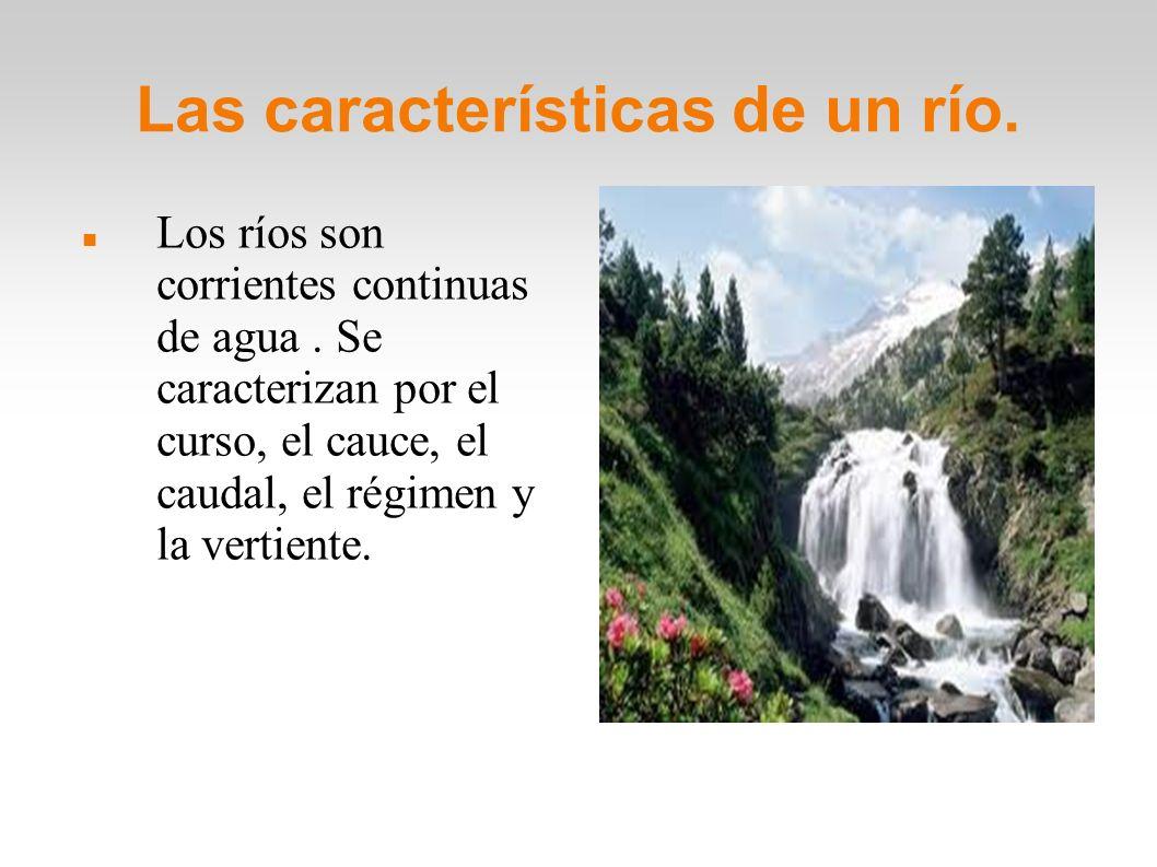 Las características de un río. Los ríos son corrientes continuas de agua. Se caracterizan por el curso, el cauce, el caudal, el régimen y la vertiente