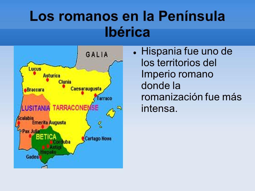 Los romanos en la Península Ibérica Hispania fue uno de los territorios del Imperio romano donde la romanización fue más intensa.