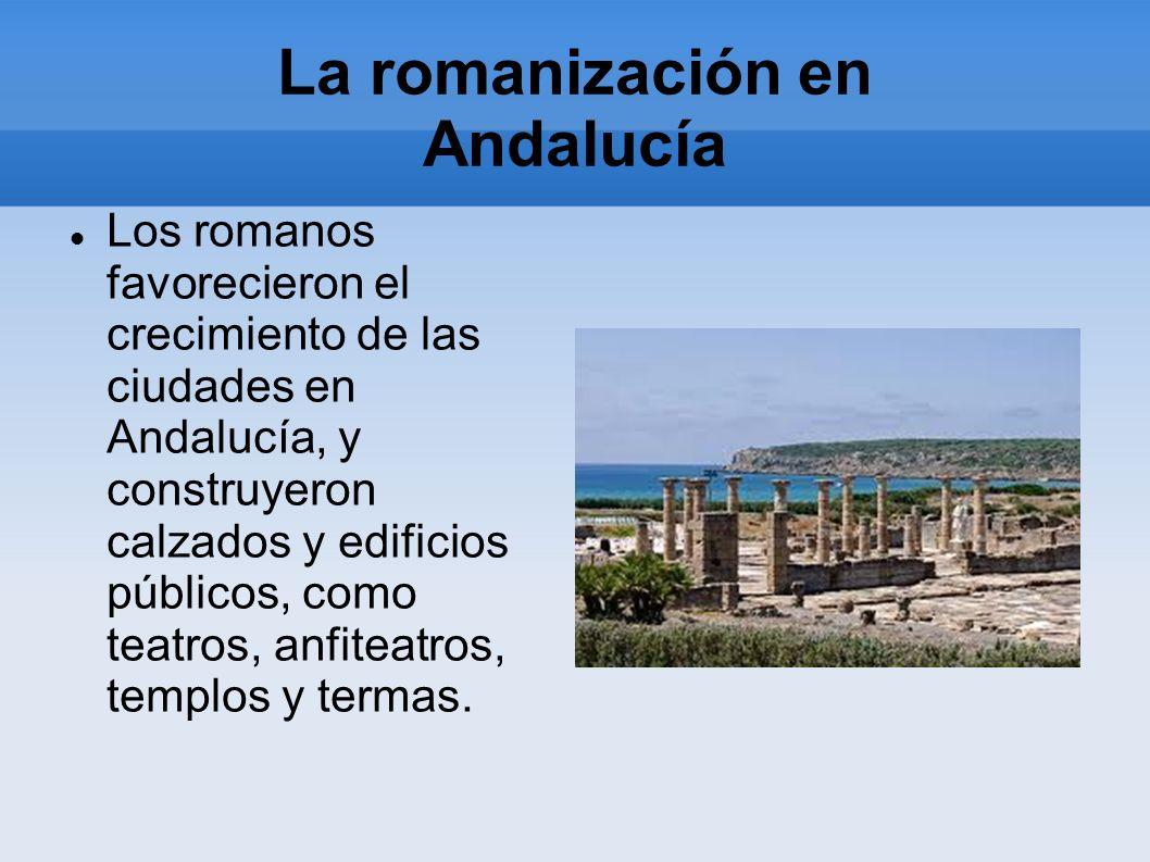 La romanización en Andalucía Los romanos favorecieron el crecimiento de las ciudades en Andalucía, y construyeron calzados y edificios públicos, como