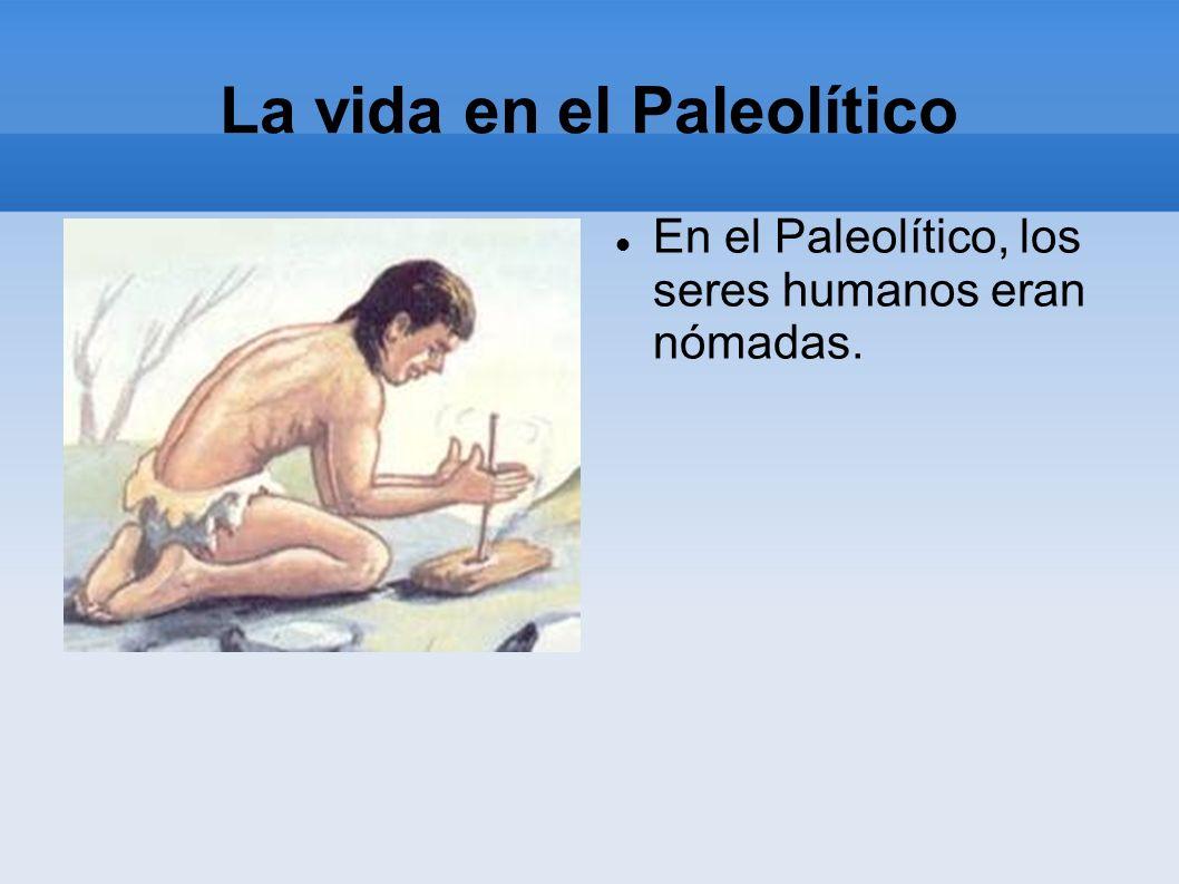 La vida en el Paleolítico En el Paleolítico, los seres humanos eran nómadas.
