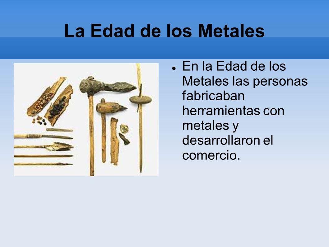 La Edad de los Metales En la Edad de los Metales las personas fabricaban herramientas con metales y desarrollaron el comercio.