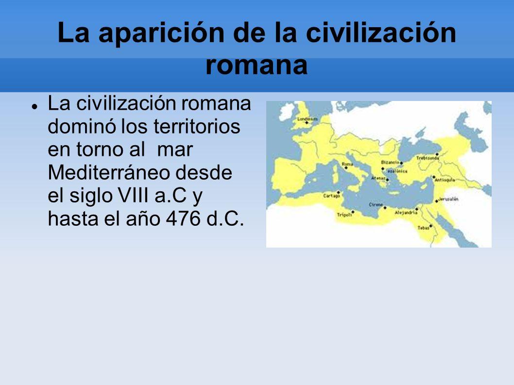 La aparición de la civilización romana La civilización romana dominó los territorios en torno al mar Mediterráneo desde el siglo VIII a.C y hasta el a