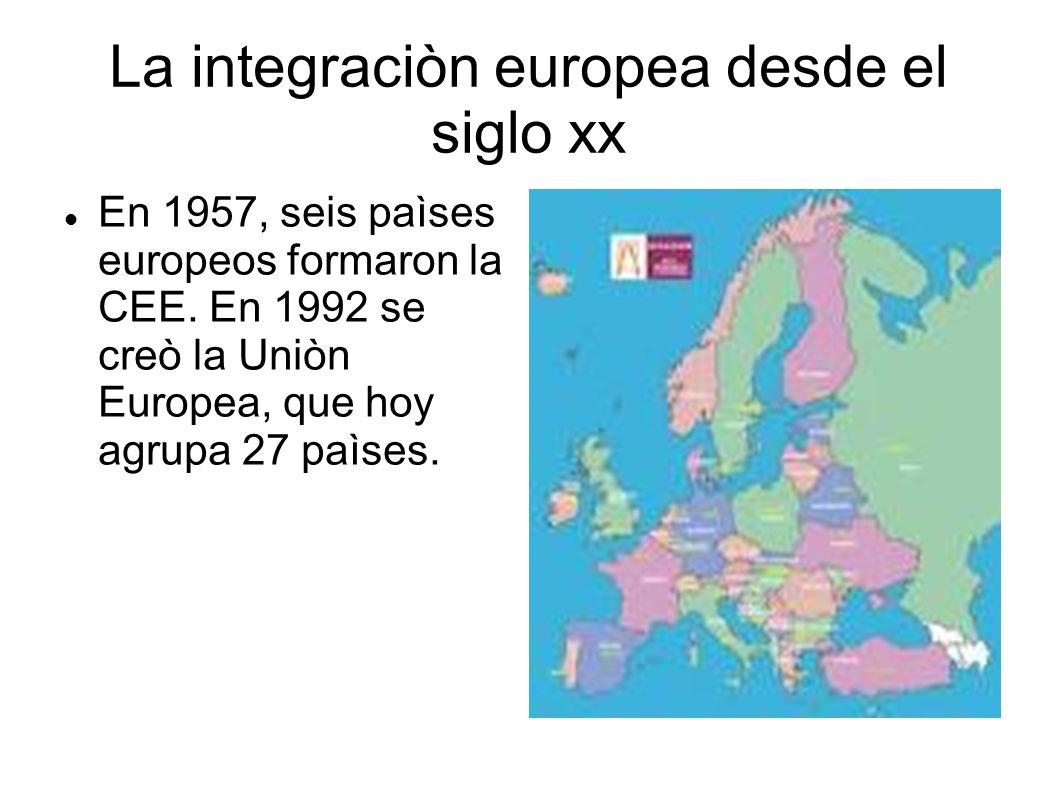 La integraciòn europea desde el siglo xx En 1957, seis paìses europeos formaron la CEE. En 1992 se creò la Uniòn Europea, que hoy agrupa 27 paìses.