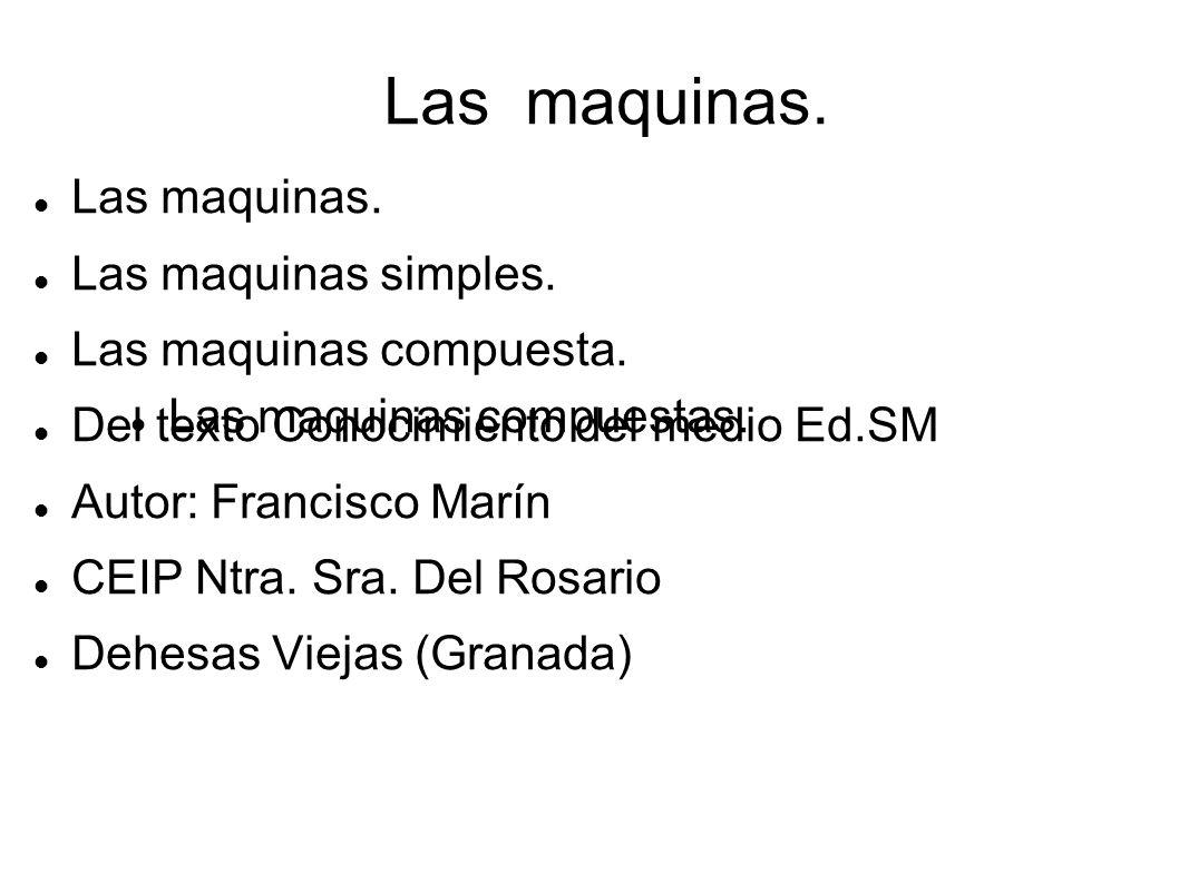 Las maquinas. Las maquinas simples. Las maquinas compuesta. Del texto Conocimiento del medio Ed.SM Autor: Francisco Marín CEIP Ntra. Sra. Del Rosario