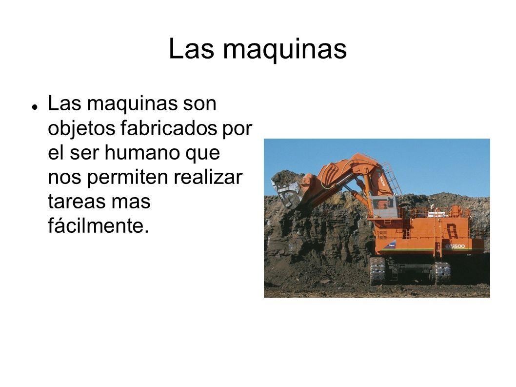 Las maquinas Las maquinas son objetos fabricados por el ser humano que nos permiten realizar tareas mas fácilmente.