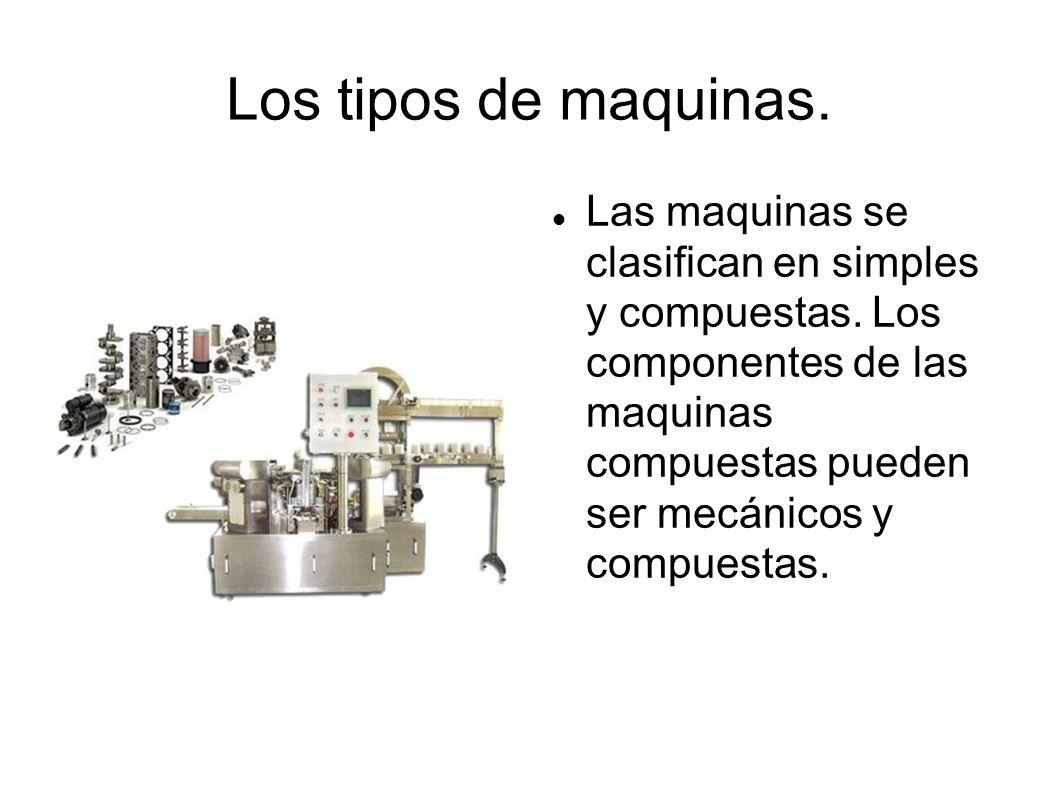 Los tipos de maquinas. Las maquinas se clasifican en simples y compuestas. Los componentes de las maquinas compuestas pueden ser mecánicos y compuesta