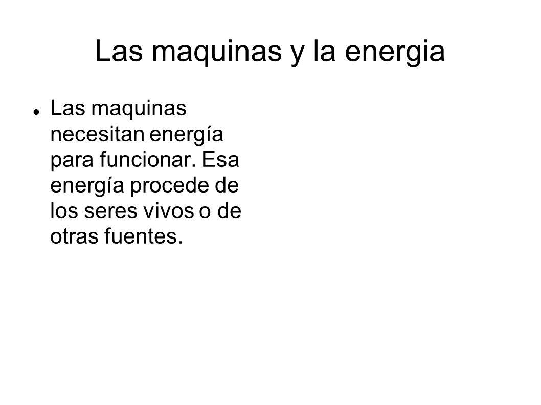 Las maquinas y la energia Las maquinas necesitan energía para funcionar. Esa energía procede de los seres vivos o de otras fuentes.