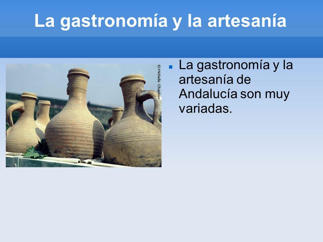 La gastronomía y la artesanía La gastronomía y la artesanía de Andalucía son muy variadas.