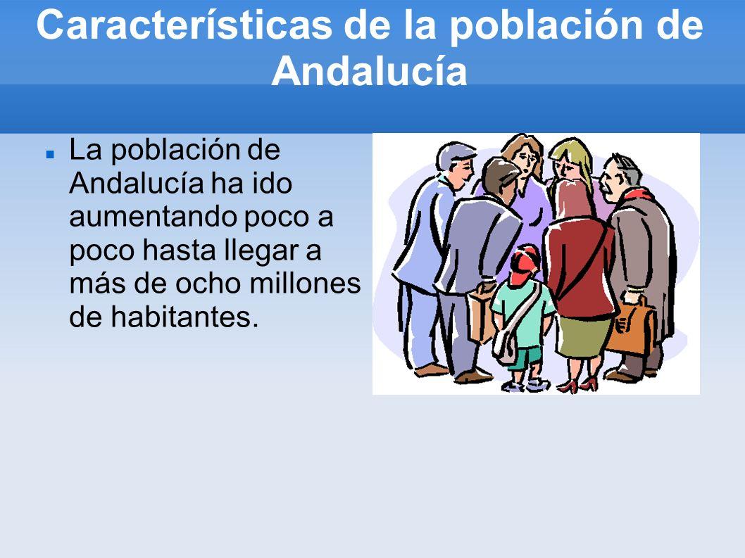 Características de la población de Andalucía La población de Andalucía ha ido aumentando poco a poco hasta llegar a más de ocho millones de habitantes