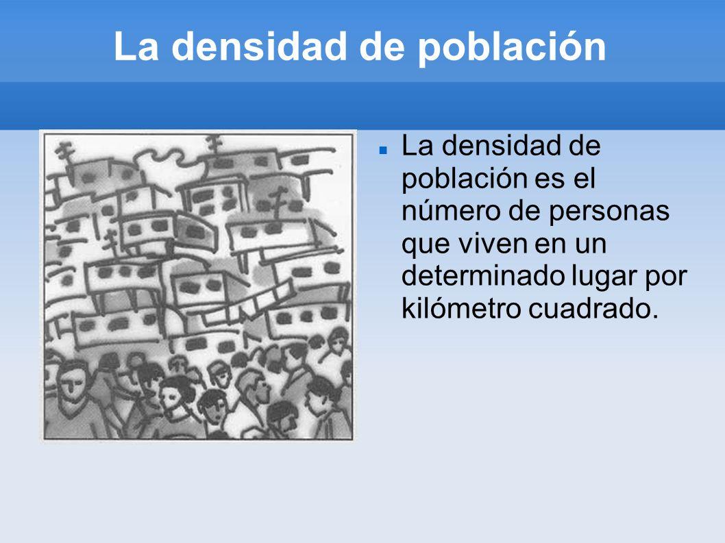 La densidad de población La densidad de población es el número de personas que viven en un determinado lugar por kilómetro cuadrado.