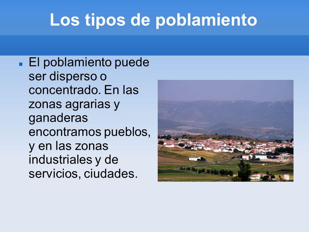 Los tipos de poblamiento El poblamiento puede ser disperso o concentrado. En las zonas agrarias y ganaderas encontramos pueblos, y en las zonas indust