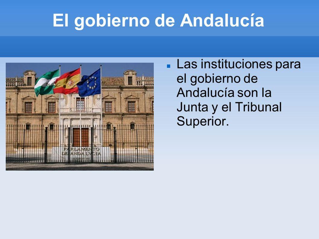 El gobierno de Andalucía Las instituciones para el gobierno de Andalucía son la Junta y el Tribunal Superior.