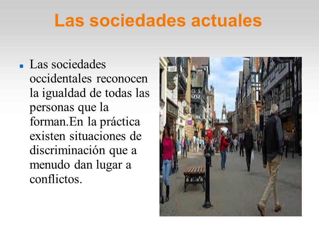 Las sociedades actuales Las sociedades occidentales reconocen la igualdad de todas las personas que la forman.En la práctica existen situaciones de di