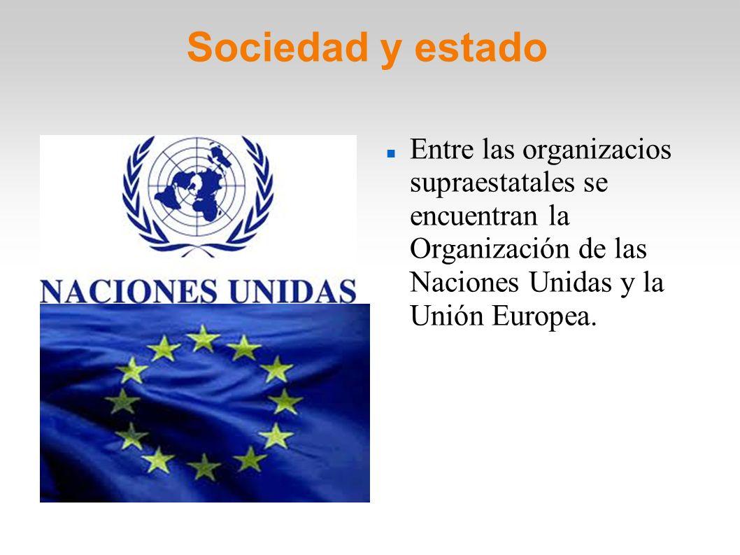 Sociedad y estado Entre las organizacios supraestatales se encuentran la Organización de las Naciones Unidas y la Unión Europea.