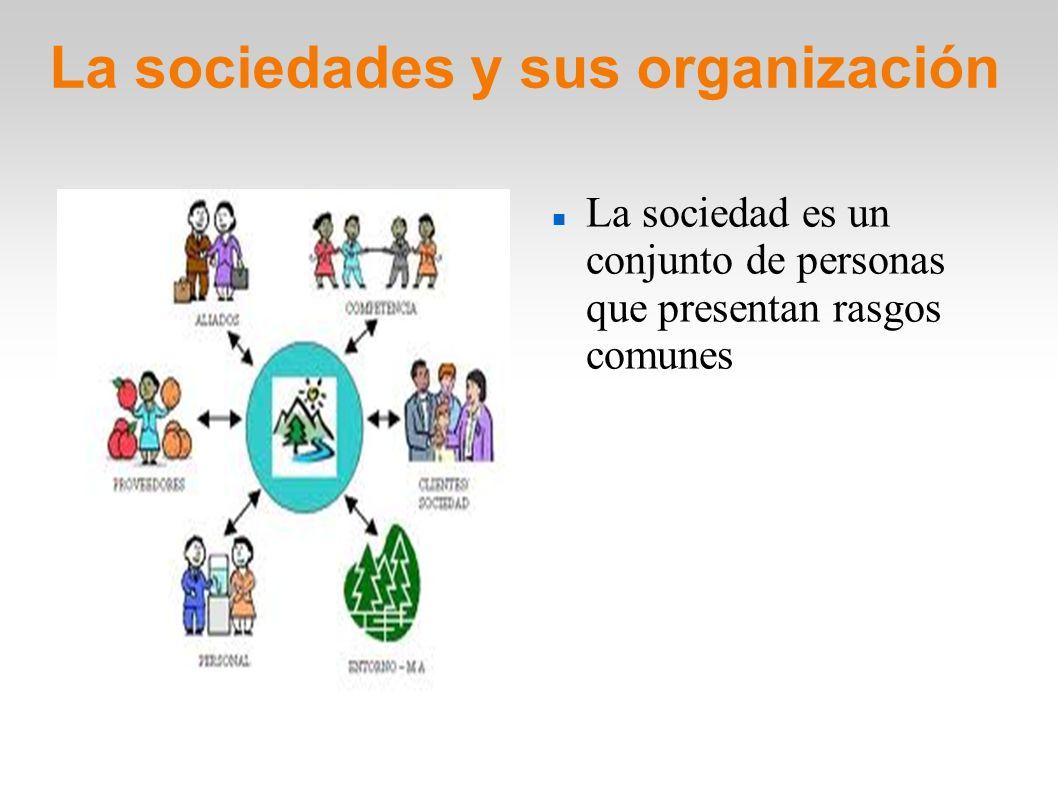 La sociedades y sus organización La sociedad es un conjunto de personas que presentan rasgos comunes