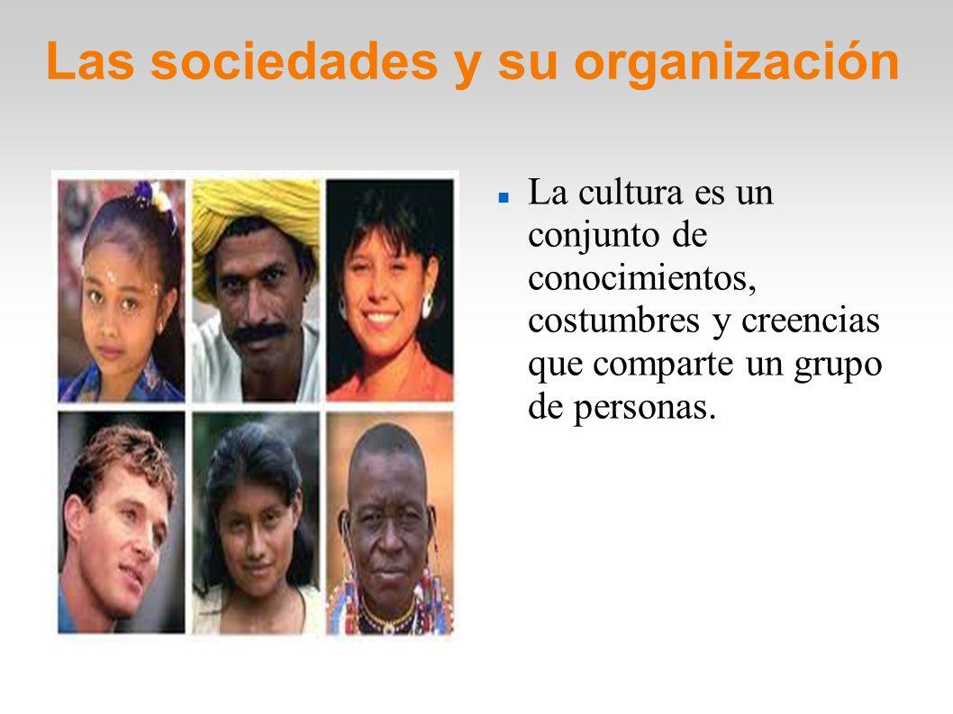 Las sociedades y su organización La cultura es un conjunto de conocimientos, costumbres y creencias que comparte un grupo de personas.