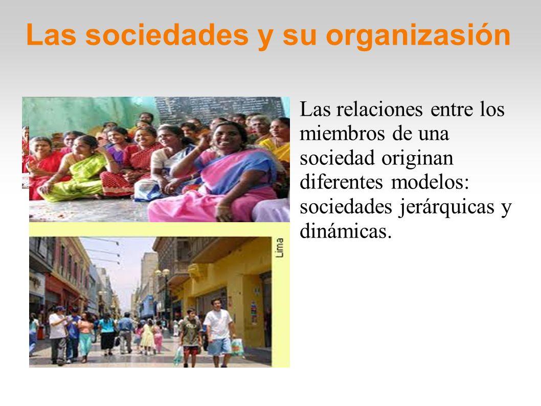 Las sociedades y su organizasión Las relaciones entre los miembros de una sociedad originan diferentes modelos: sociedades jerárquicas y dinámicas. /h