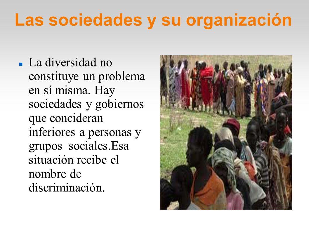 Las sociedades y su organización Las discriminación provoca situaciones injustas y con frecuencia ocasiona conflictos o enfrentamientos entre personas o grupos.