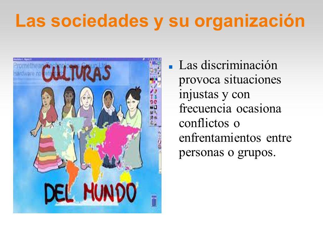 Las sociedades y su organización Las discriminación provoca situaciones injustas y con frecuencia ocasiona conflictos o enfrentamientos entre personas