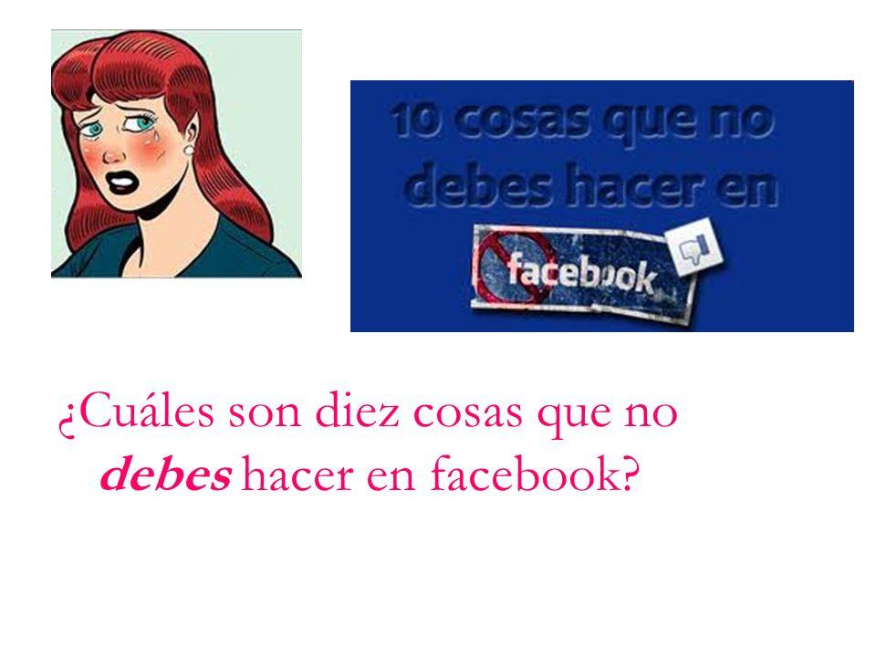 ¿Cuáles son diez cosas que no debes hacer en facebook?