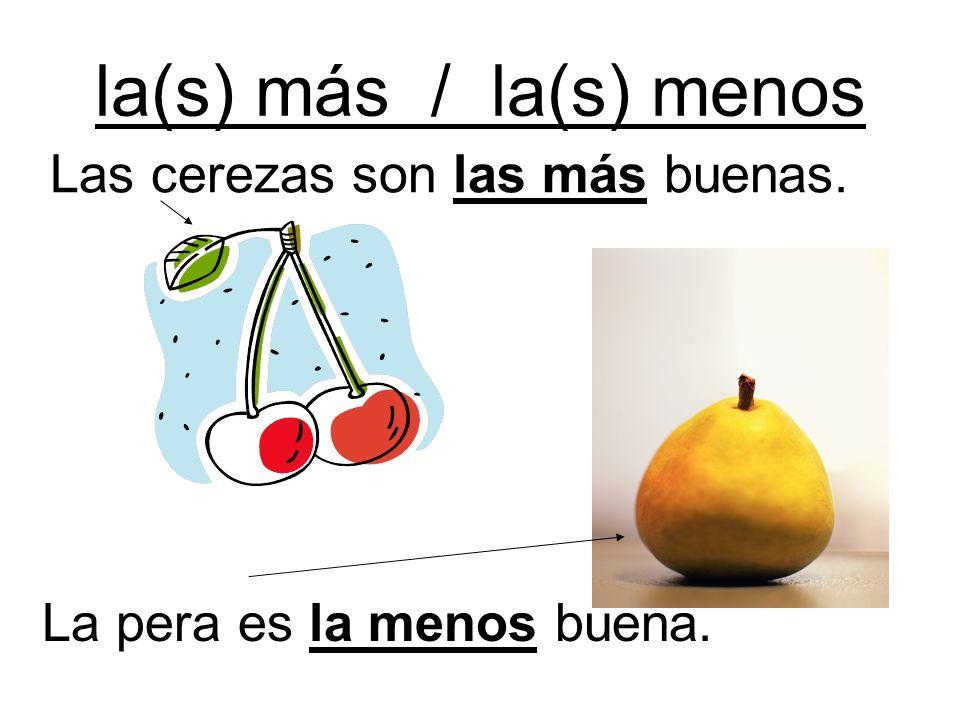 la(s) más / la(s) menos Las cerezas son las más buenas. La pera es la menos buena.