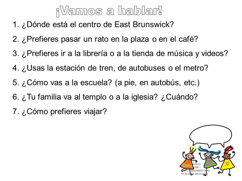1.¿Dónde está el centro de East Brunswick? 2.¿Prefieres pasar un rato en la plaza o en el café? 3.¿Prefieres ir a la librería o a la tienda de música