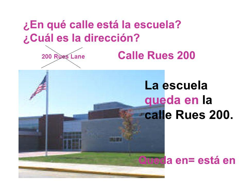 ¿En qué calle está la escuela? ¿Cuál es la dirección? 200 Rues Lane Calle Rues 200 La escuela queda en la calle Rues 200. Queda en= está en