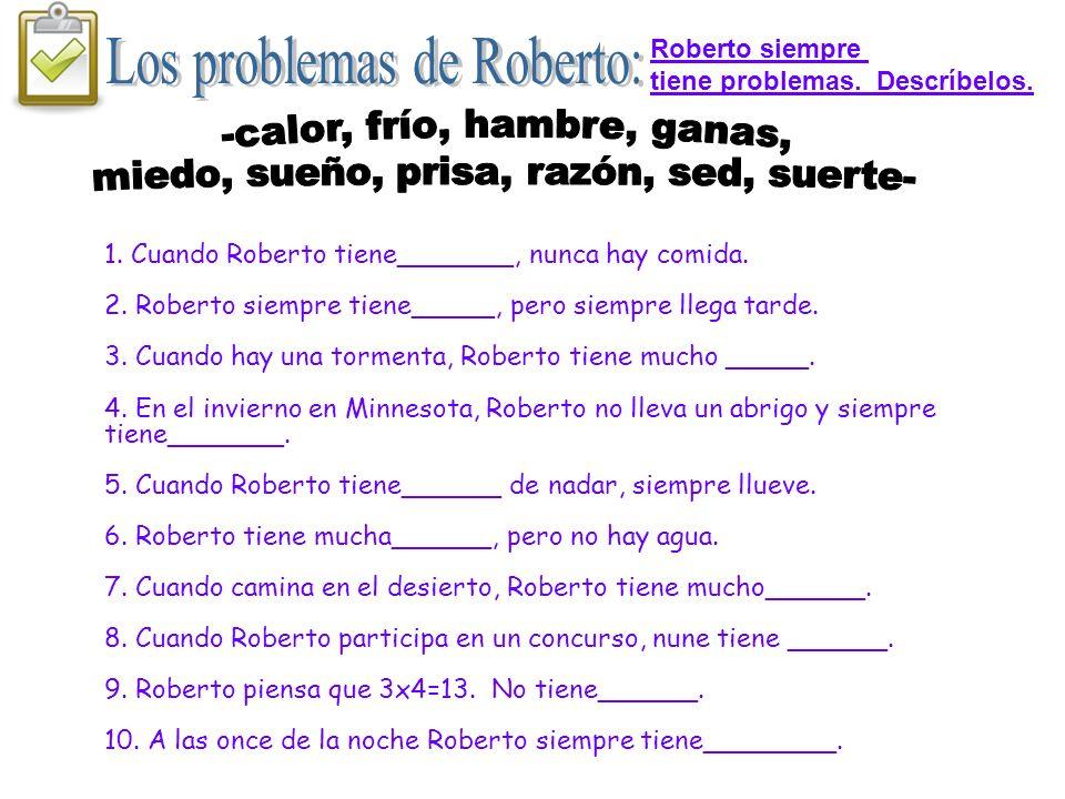 1. Cuando Roberto tiene_______, nunca hay comida. 2. Roberto siempre tiene_____, pero siempre llega tarde. 3. Cuando hay una tormenta, Roberto tiene m
