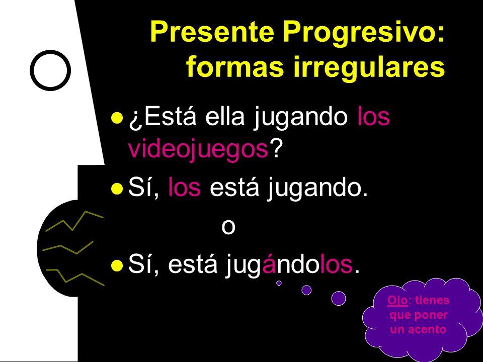 Presente Progresivo: formas irregulares ¿Estás invitando a Julia y Rebeca? Sí, las estoy invitando. o Sí, estoy invitándolas. Ojo: tienes que poner un