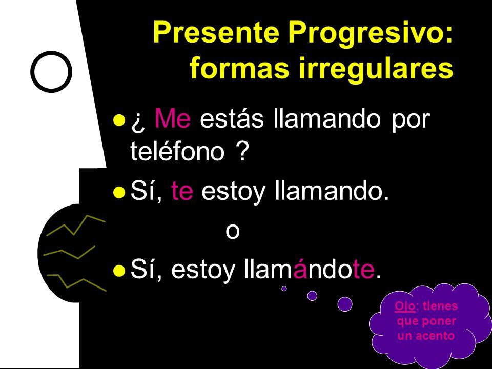 Presente Progresivo: formas irregulares ¿Están ellos leyendo mis libros? Sí, los están leyendo. o Sí, están leyéndolos. Ojo: tienes que poner un acent