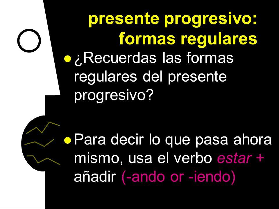 presente progresivo: formas regulares ¿Recuerdas las formas regulares del presente progresivo.