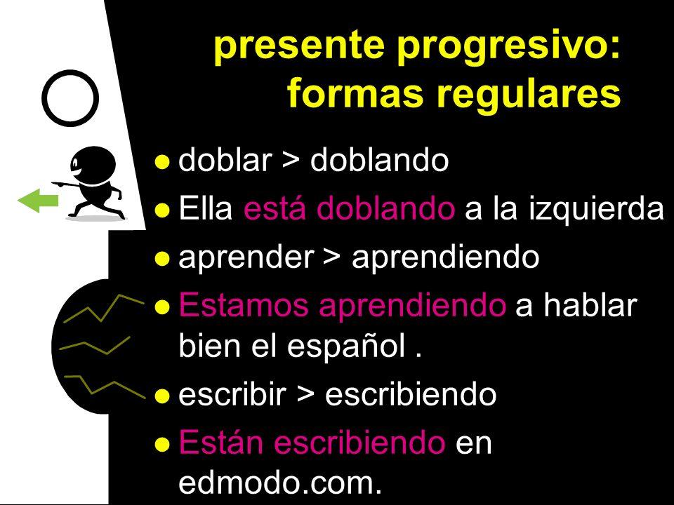 presente progresivo: formas regulares doblar > doblando Ella está doblando a la izquierda aprender > aprendiendo Estamos aprendiendo a hablar bien el español.