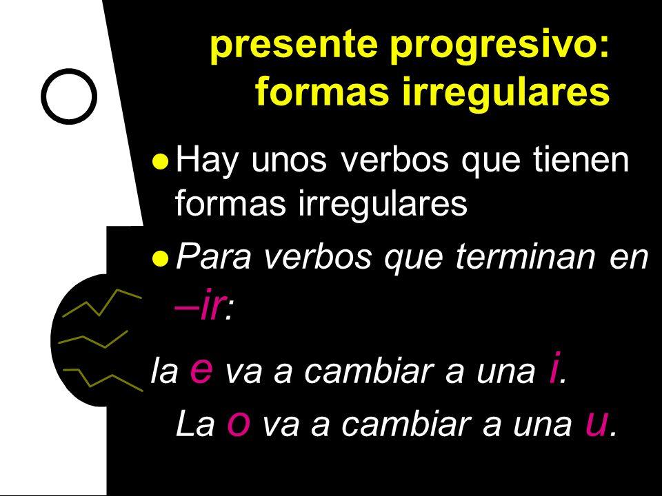presente progresivo: formas irregulares Hay unos verbos que tienen formas irregulares Para verbos que terminan en –ir : la e va a cambiar a una i.